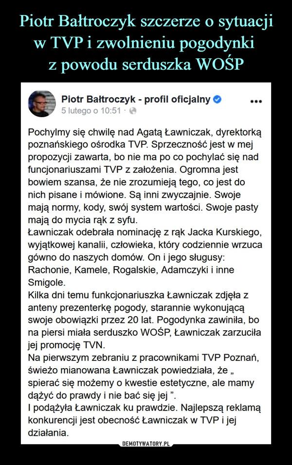 """–  Piotr Bałtroczyk - profil oficjalny O •••5 lutego o 10:51 ■ ^Pochylmy się chwilę nad Agatą Ławniczak, dyrektorkąpoznańskiego ośrodka TVP. Sprzeczność jest w mejpropozycji zawarta, bo nie ma po co pochylać się nadfuncjonariuszami TVP z założenia. Ogromna jestbowiem szansa, że nie zrozumieją tego, co jest donich pisane i mówione. Są inni zwyczajnie. Swojemają normy, kody, swój system wartości. Swoje pastymają do mycia rąk z syfu.Ławniczak odebrała nominację z rąk Jacka Kurskiego,wyjątkowej kanalii, człowieka, który codziennie wrzucagówno do naszych domów. On i jego sługusy:Rachonie, Kamele, Rogalskie, Adamczyki i inneSmigole.Kilka dni temu funkcjonariuszka Ławniczak zdjęła zanteny prezenterkę pogody starannie wykonującąswoje obowiązki przez 20 lat. Pogodynka zawiniła, bona piersi miała serduszko WOŚP, Ławniczak zarzuciłajej promocję TVN.Na pierwszym zebraniu z pracownikami TVP Poznań,świeżo mianowana Ławniczak powiedziała, że """"spierać się możemy o kwestie estetyczne, ale mamydążyć do prawdy i nie bać się jej"""".I podążyła Ławniczak ku prawdzie. Najlepszą reklamąkonkurencji jest obecność Ławniczak w TVP i jejdziałania."""
