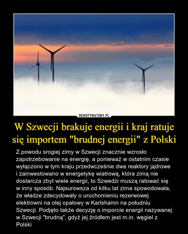 """W Szwecji brakuje energii i kraj ratuje się importem """"brudnej energii"""" z Polski – Z powodu srogiej zimy w Szwecji znacznie wzrosło zapotrzebowanie na energię, a ponieważ w ostatnim czasie wyłączono w tym kraju przedwcześnie dwa reaktory jądrowe i zainwestowano w energetykę wiatrową, która zimą nie dostarcza zbyt wiele energii, to Szwedzi muszą ratować się w inny sposób. Najsurowsza od kilku lat zima spowodowała, że władze zdecydowały o uruchomieniu rezerwowej elektrowni na olej opałowy w Karlshamn na południu Szwecji. Podjęto także decyzję o imporcie energii nazywanej w Szwecji """"brudną"""", gdyż jej źródłem jest m.in. węgiel z Polski"""