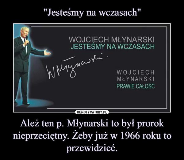 Ależ ten p. Młynarski to był prorok nieprzeciętny. Żeby już w 1966 roku to przewidzieć. –
