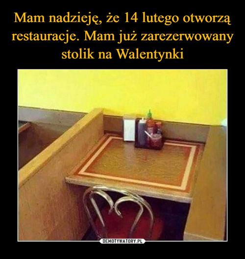 Mam nadzieję, że 14 lutego otworzą restauracje. Mam już zarezerwowany stolik na Walentynki