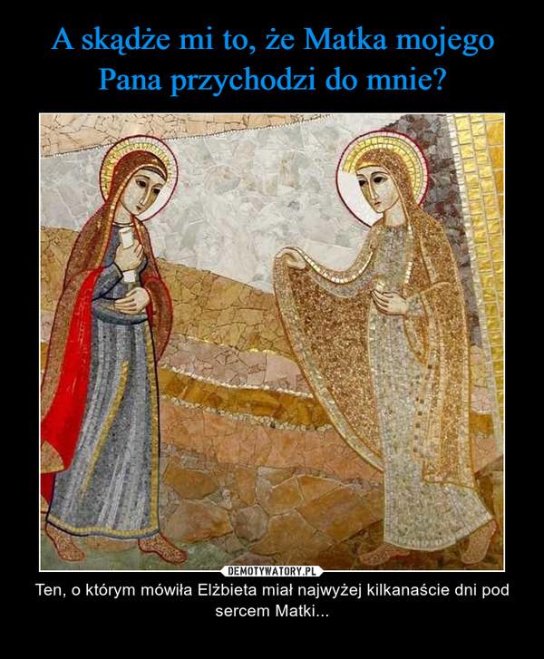 – Ten, o którym mówiła Elżbieta miał najwyżej kilkanaście dni pod sercem Matki...