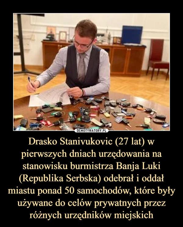Drasko Stanivukovic (27 lat) w pierwszych dniach urzędowania na stanowisku burmistrza Banja Luki (Republika Serbska) odebrał i oddał miastu ponad 50 samochodów, które były używane do celów prywatnych przez różnych urzędników miejskich –