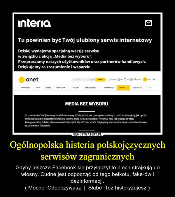 Ogólnopolska histeria polskojęzycznych serwisów zagranicznych – Gdyby jeszcze Facebook się przyłączył to niech strajkują do wiosny. Cudne jest odpocząć od tego bełkotu, fake-ów i dezinformacji.( Mocne=Odpoczywasz     Słabe=Też histeryzujesz )