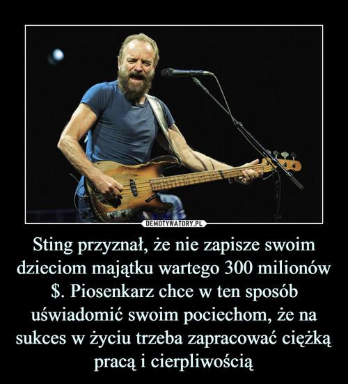 Sting przyznał, że nie zapisze swoim dzieciom majątku wartego 300 milionów $. Piosenkarz chce w ten sposób uświadomić swoim pociechom, że na sukces w życiu trzeba zapracować ciężką pracą i cierpliwością