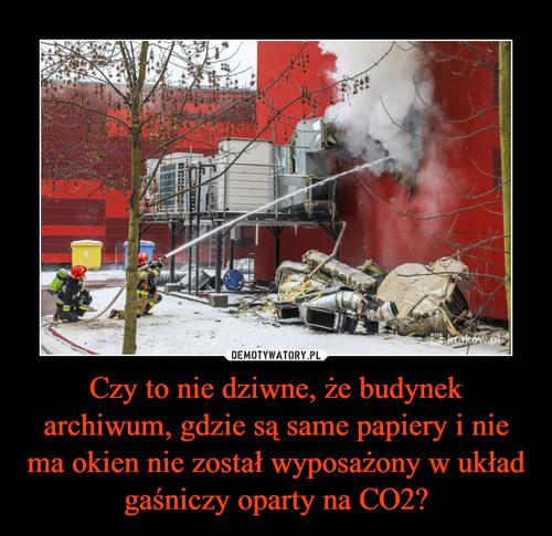 Czy to nie dziwne, że budynek archiwum, gdzie są same papiery i nie ma okien nie został wyposażony w układ gaśniczy oparty na CO2?
