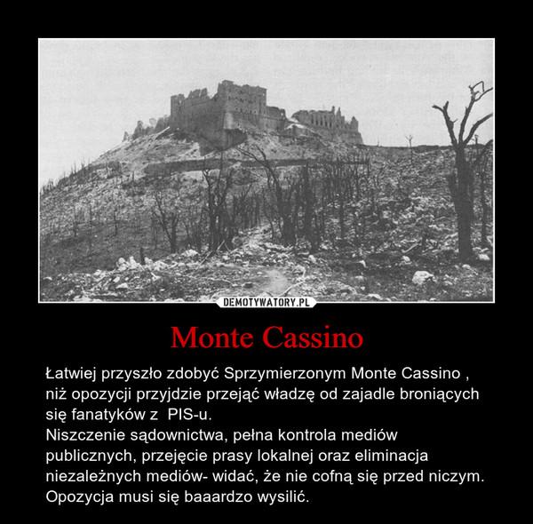 Monte Cassino – Łatwiej przyszło zdobyć Sprzymierzonym Monte Cassino , niż opozycji przyjdzie przejąć władzę od zajadle broniących się fanatyków z PIS-u. Niszczenie sądownictwa, pełna kontrola mediów publicznych, przejęcie prasy lokalnej oraz eliminacja niezależnych mediów- widać, że nie cofną się przed niczym. Opozycja musi się baaardzo wysilić.