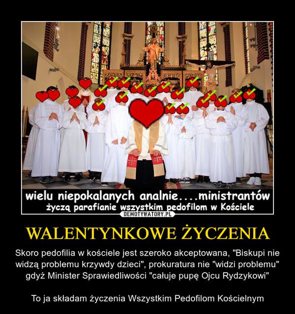 """WALENTYNKOWE ŻYCZENIA – Skoro pedofilia w kościele jest szeroko akceptowana, """"Biskupi nie widzą problemu krzywdy dzieci"""", prokuratura nie """"widzi problemu"""" gdyż Minister Sprawiedliwości """"całuje pupę Ojcu Rydzykowi""""To ja składam życzenia Wszystkim Pedofilom Kościelnym"""