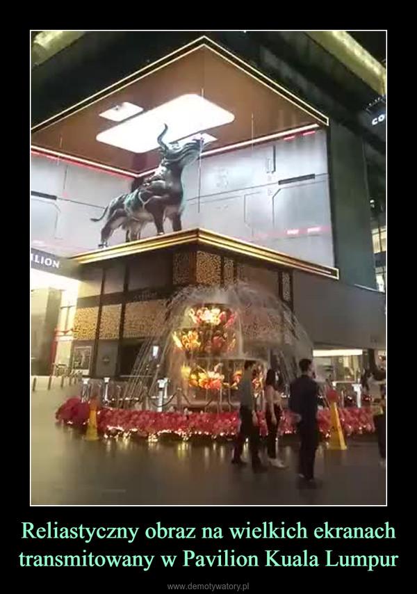 Reliastyczny obraz na wielkich ekranach transmitowany w Pavilion Kuala Lumpur –
