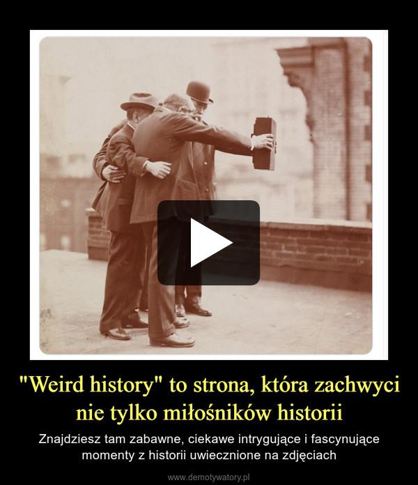 """""""Weird history"""" to strona, która zachwyci nie tylko miłośników historii – Znajdziesz tam zabawne, ciekawe intrygujące i fascynujące momenty z historii uwiecznione na zdjęciach"""