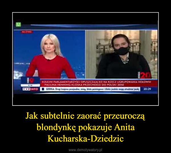 Jak subtelnie zaorać przeuroczą blondynkę pokazuje Anita Kucharska-Dziedzic –