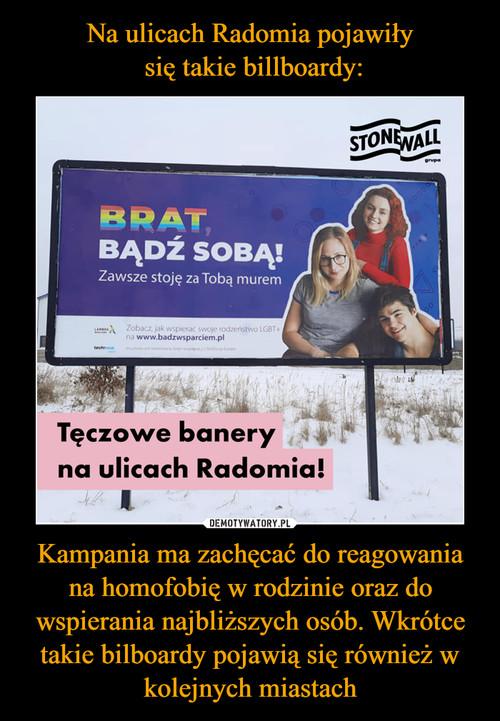 Na ulicach Radomia pojawiły  się takie billboardy: Kampania ma zachęcać do reagowania na homofobię w rodzinie oraz do wspierania najbliższych osób. Wkrótce takie bilboardy pojawią się również w kolejnych miastach