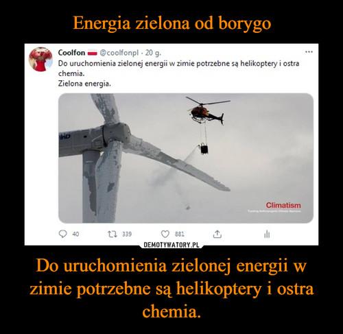 Energia zielona od borygo Do uruchomienia zielonej energii w zimie potrzebne są helikoptery i ostra chemia.