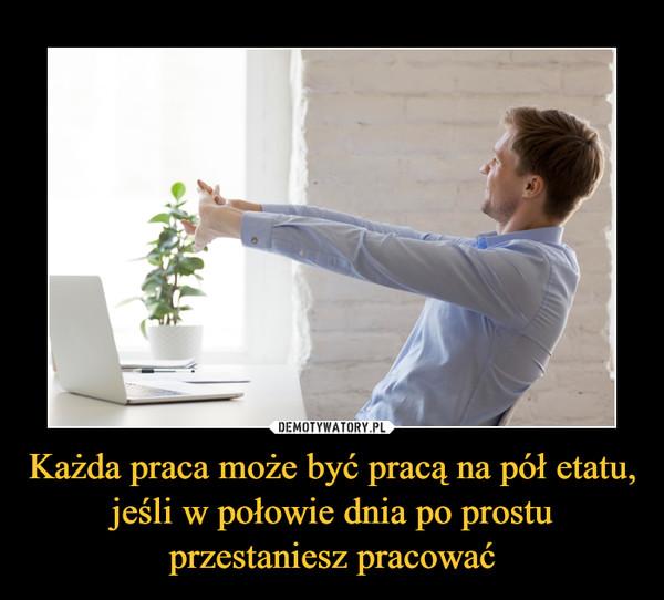 Każda praca może być pracą na pół etatu, jeśli w połowie dnia po prostu przestaniesz pracować –