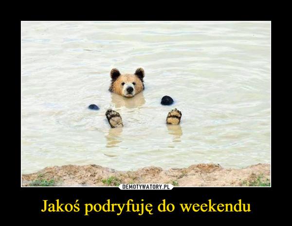 Jakoś podryfuję do weekendu –
