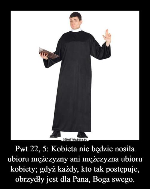 Pwt 22, 5: Kobieta nie będzie nosiła ubioru mężczyzny ani mężczyzna ubioru kobiety; gdyż każdy, kto tak postępuje, obrzydły jest dla Pana, Boga swego.