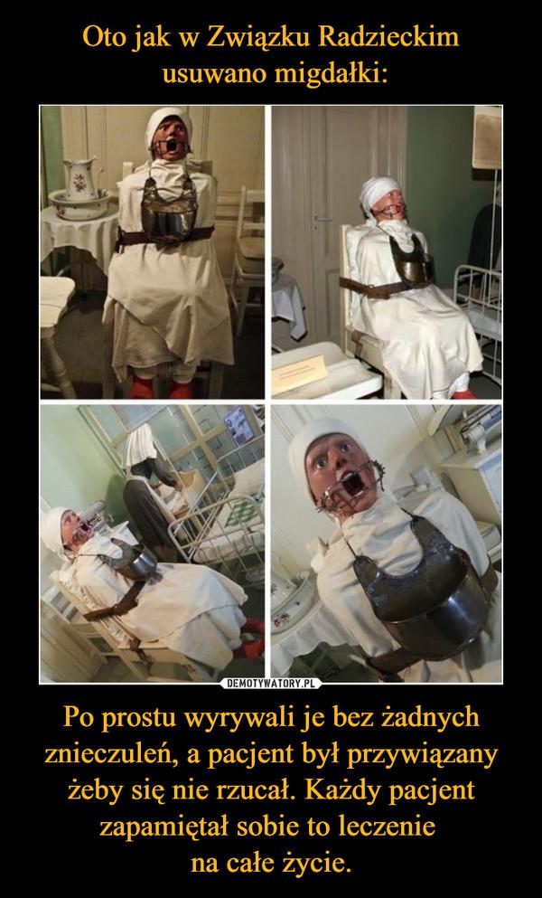 Po prostu wyrywali je bez żadnych znieczuleń, a pacjent był przywiązany żeby się nie rzucał. Każdy pacjent zapamiętał sobie to leczenie na całe życie. –
