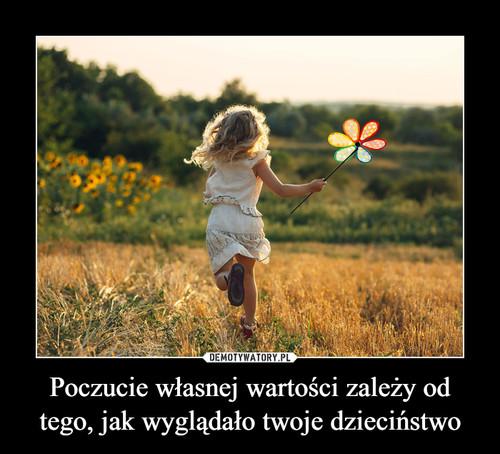 Poczucie własnej wartości zależy od tego, jak wyglądało twoje dzieciństwo