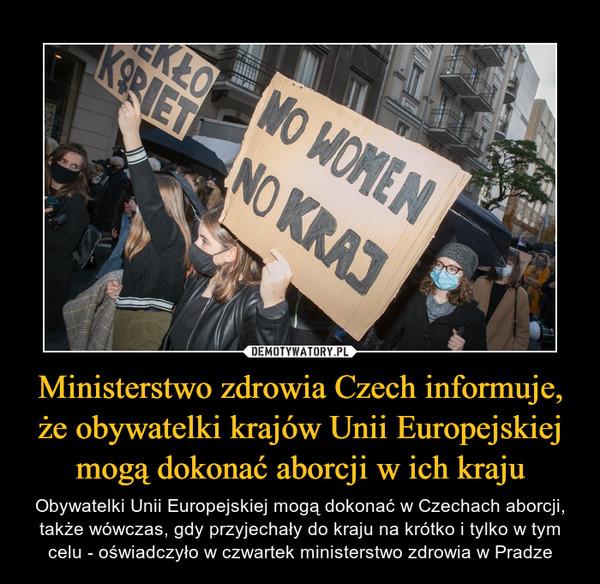 Ministerstwo zdrowia Czech informuje, że obywatelki krajów Unii Europejskiej mogą dokonać aborcji w ich kraju – Obywatelki Unii Europejskiej mogą dokonać w Czechach aborcji, także wówczas, gdy przyjechały do kraju na krótko i tylko w tym celu - oświadczyło w czwartek ministerstwo zdrowia w Pradze