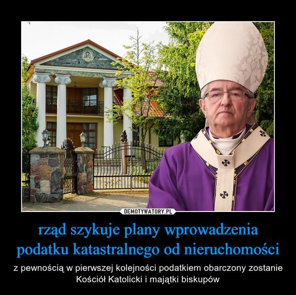 rząd szykuje plany wprowadzenia podatku katastralnego od nieruchomości – z pewnością w pierwszej kolejności podatkiem obarczony zostanie Kościół Katolicki i majątki biskupów
