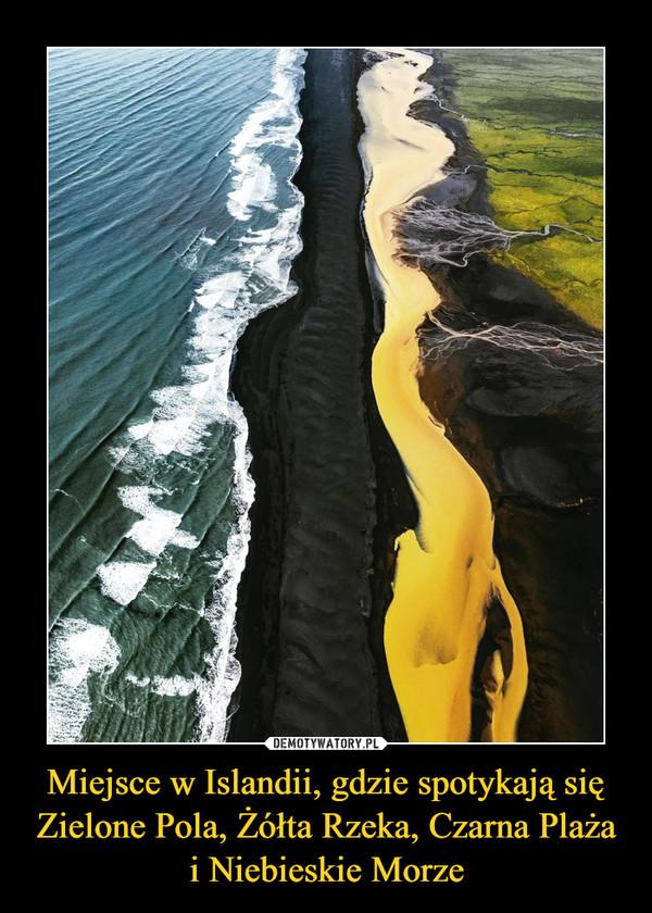 Miejsce w Islandii, gdzie spotykają się Zielone Pola, Żółta Rzeka, Czarna Plaża i Niebieskie Morze –