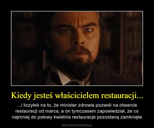 Kiedy jesteś właścicielem restauracji... – ...i liczyłeś na to, że minister zdrowia pozwoli na otwarcie restauracji od marca, a on tymczasem zapowiedział, że co najmniej do połowy kwietnia restauracje pozostaną zamknięte