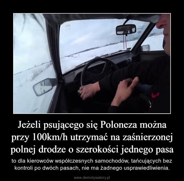 Jeżeli psującego się Poloneza można przy 100km/h utrzymać na zaśnierzonej polnej drodze o szerokości jednego pasa – to dla kierowców współczesnych samochodów, tańcujących bez kontroli po dwóch pasach, nie ma żadnego usprawiedliwienia.