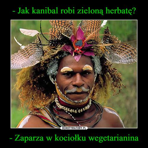 - Jak kanibal robi zieloną herbatę? - Zaparza w kociołku wegetarianina