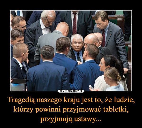 Tragedią naszego kraju jest to, że ludzie, którzy powinni przyjmować tabletki, przyjmują ustawy... –