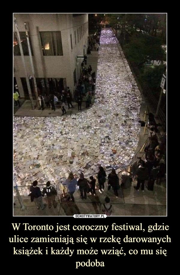 W Toronto jest coroczny festiwal, gdzie ulice zamieniają się w rzekę darowanych książek i każdy może wziąć, co mu się podoba –