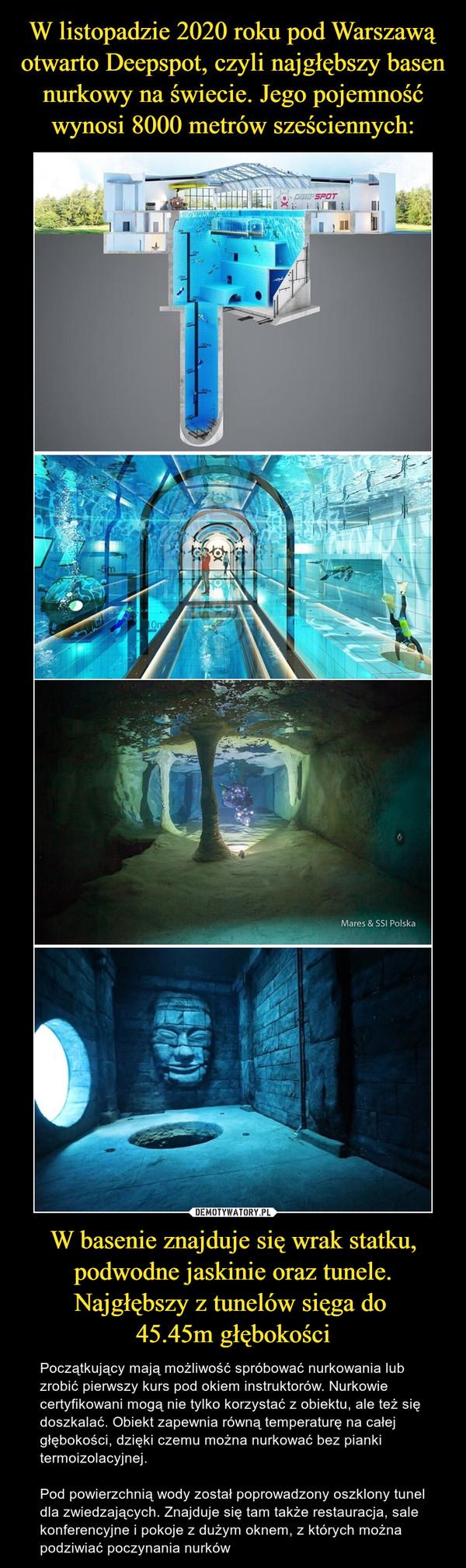W basenie znajduje się wrak statku, podwodne jaskinie oraz tunele. Najgłębszy z tunelów sięga do 45.45m głębokości – Początkujący mają możliwość spróbować nurkowania lub zrobić pierwszy kurs pod okiem instruktorów. Nurkowie certyfikowani mogą nie tylko korzystać z obiektu, ale też się doszkalać. Obiekt zapewnia równą temperaturę na całej głębokości, dzięki czemu można nurkować bez pianki termoizolacyjnej.Pod powierzchnią wody został poprowadzony oszklony tunel dla zwiedzających. Znajduje się tam także restauracja, sale konferencyjne i pokoje z dużym oknem, z których można podziwiać poczynania nurków