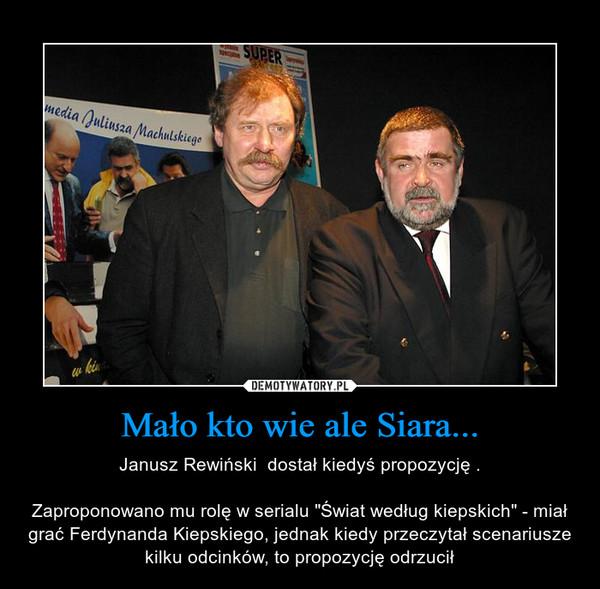 """Mało kto wie ale Siara... – Janusz Rewiński  dostał kiedyś propozycję .Zaproponowano mu rolę w serialu """"Świat według kiepskich"""" - miał grać Ferdynanda Kiepskiego, jednak kiedy przeczytał scenariusze kilku odcinków, to propozycję odrzucił"""