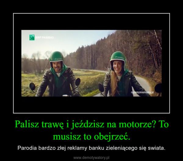 Palisz trawę i jeździsz na motorze? To musisz to obejrzeć. – Parodia bardzo złej reklamy banku zieleniącego się swiata.