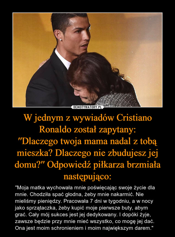 """W jednym z wywiadów Cristiano Ronaldo został zapytany:′′Dlaczego twoja mama nadal z tobą mieszka? Dlaczego nie zbudujesz jej domu?′′ Odpowiedź piłkarza brzmiała następująco: – ′′Moja matka wychowała mnie poświęcając swoje życie dla mnie. Chodziła spać głodna, żeby mnie nakarmić. Nie mieliśmy pieniędzy. Pracowała 7 dni w tygodniu, a w nocy jako sprzątaczka, żeby kupić moje pierwsze buty, abym grać. Cały mój sukces jest jej dedykowany. I dopóki żyje, zawsze będzie przy mnie mieć wszystko, co mogę jej dać. Ona jest moim schronieniem i moim największym darem."""""""