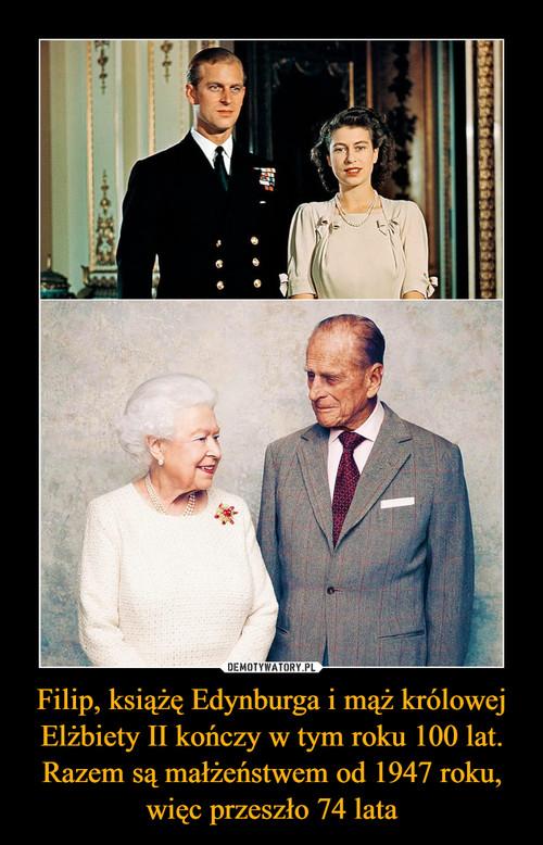 Filip, książę Edynburga i mąż królowej Elżbiety II kończy w tym roku 100 lat. Razem są małżeństwem od 1947 roku, więc przeszło 74 lata