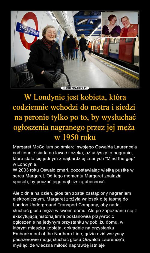 W Londynie jest kobieta, która codziennie wchodzi do metra i siedzi  na peronie tylko po to, by wysłuchać ogłoszenia nagranego przez jej męża  w 1950 roku