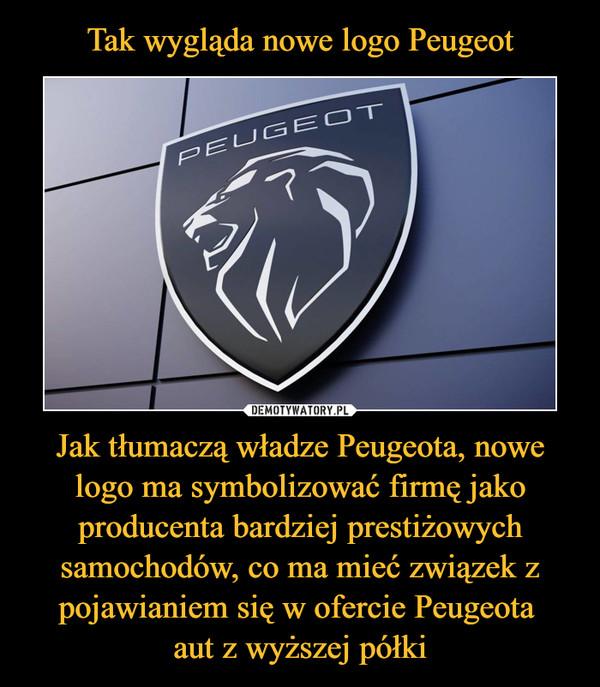 Jak tłumaczą władze Peugeota, nowe logo ma symbolizować firmę jako producenta bardziej prestiżowych samochodów, co ma mieć związek z pojawianiem się w ofercie Peugeota aut z wyższej półki –