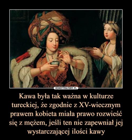 Kawa była tak ważna w kulturze tureckiej, że zgodnie z XV-wiecznym prawem kobieta miała prawo rozwieść się z mężem, jeśli ten nie zapewniał jej wystarczającej ilości kawy