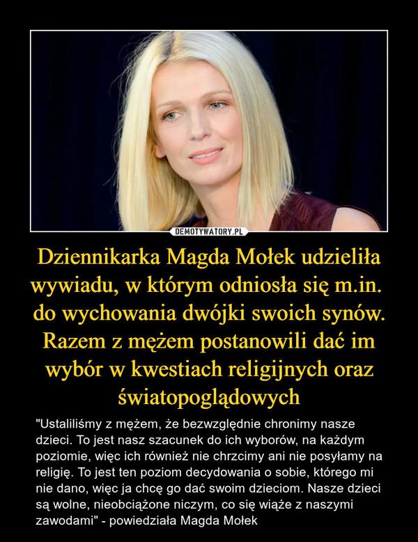 """Dziennikarka Magda Mołek udzieliła wywiadu, w którym odniosła się m.in. do wychowania dwójki swoich synów. Razem z mężem postanowili dać im wybór w kwestiach religijnych oraz światopoglądowych – """"Ustaliliśmy z mężem, że bezwzględnie chronimy nasze dzieci. To jest nasz szacunek do ich wyborów, na każdym poziomie, więc ich również nie chrzcimy ani nie posyłamy na religię. To jest ten poziom decydowania o sobie, którego mi nie dano, więc ja chcę go dać swoim dzieciom.Nasze dzieci są wolne, nieobciążone niczym, co się wiąże z naszymi zawodami""""- powiedziała Magda Mołek"""