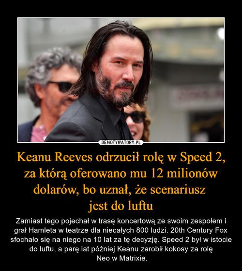 Keanu Reeves odrzucił rolę w Speed 2, za którą oferowano mu 12 milionów dolarów, bo uznał, że scenariusz  jest do luftu