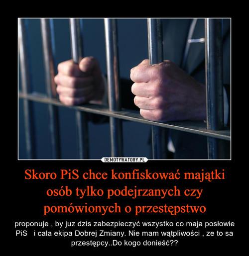 Skoro PiS chce konfiskować majątki osób tylko podejrzanych czy pomówionych o przestępstwo