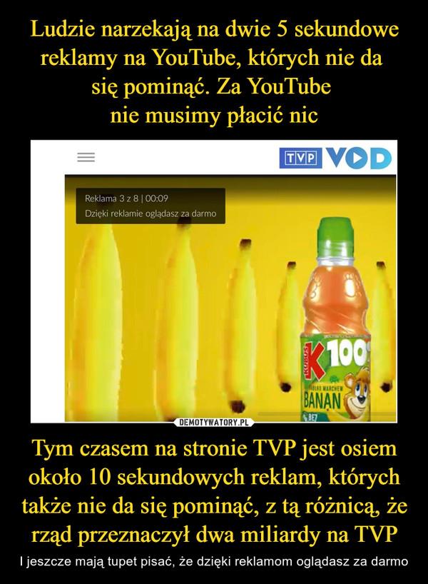Tym czasem na stronie TVP jest osiem około 10 sekundowych reklam, których także nie da się pominąć, z tą różnicą, że rząd przeznaczył dwa miliardy na TVP – I jeszcze mają tupet pisać, że dzięki reklamom oglądasz za darmo