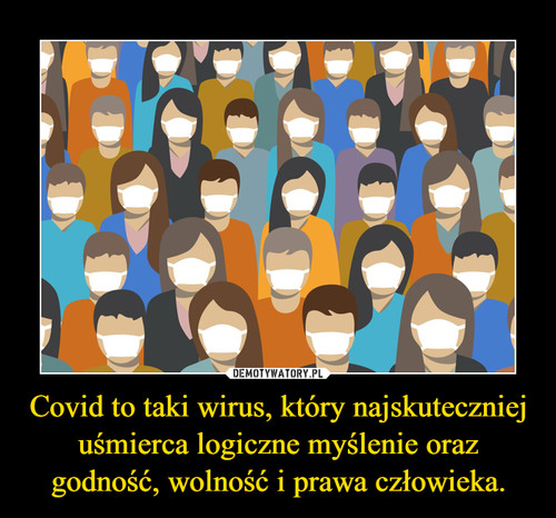 Covid to taki wirus, który najskuteczniej uśmierca logiczne myślenie oraz godność, wolność i prawa człowieka.