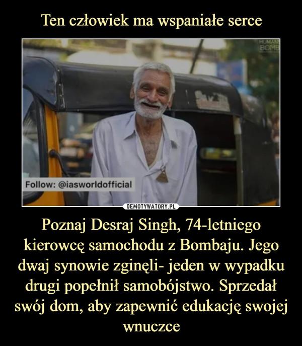 Poznaj Desraj Singh, 74-letniego kierowcę samochodu z Bombaju. Jego dwaj synowie zginęli- jeden w wypadku drugi popełnił samobójstwo. Sprzedał swój dom, aby zapewnić edukację swojej wnuczce –