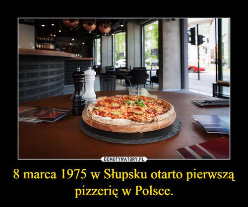 8 marca 1975 w Słupsku otarto pierwszą pizzerię w Polsce.