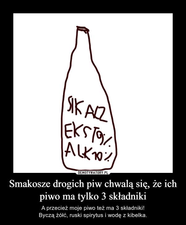 Smakosze drogich piw chwalą się, że ich piwo ma tylko 3 składniki – A przecież moje piwo też ma 3 składniki!Byczą żółć, ruski spirytus i wodę z kibelka.