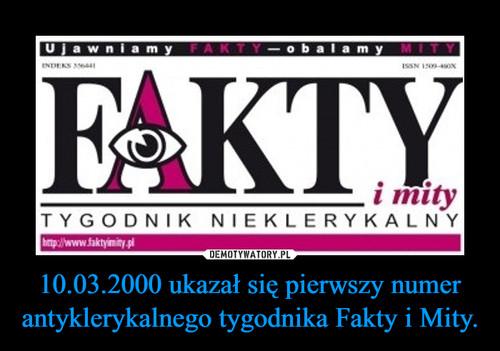 10.03.2000 ukazał się pierwszy numer antyklerykalnego tygodnika Fakty i Mity.