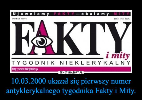 10.03.2000 ukazał się pierwszy numer antyklerykalnego tygodnika Fakty i Mity. –