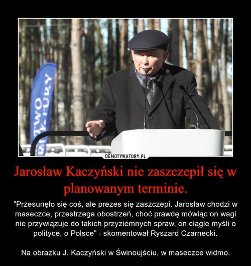 Jarosław Kaczyński nie zaszczepił się w planowanym terminie.