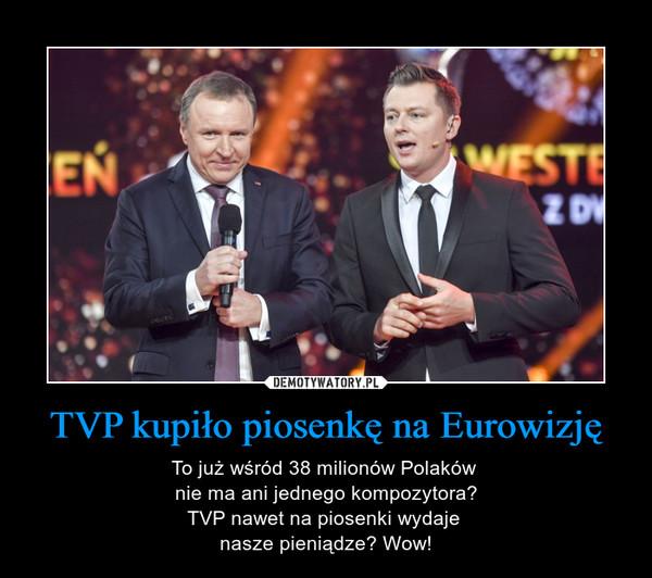 TVP kupiło piosenkę na Eurowizję – To już wśród 38 milionów Polaków nie ma ani jednego kompozytora?TVP nawet na piosenki wydaje nasze pieniądze? Wow!