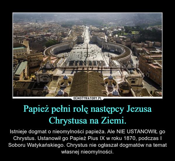 Papież pełni rolę następcy Jezusa Chrystusa na Ziemi. – Istnieje dogmat o nieomylności papieża. Ale NIE USTANOWIŁ go Chrystus. Ustanowił go Papież Pius IX w roku 1870, podczas I Soboru Watykańskiego. Chrystus nie ogłaszał dogmatów na temat własnej nieomylności.